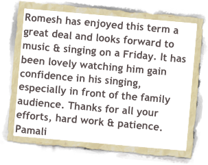 Romesh has enjoyed this term a great deal and looks forward to music & singing on a Friday. It has been lovely watching him gain confidence in his singing, especially in front of the family audience. Thanks for all your efforts, hard work & patience. Pamali