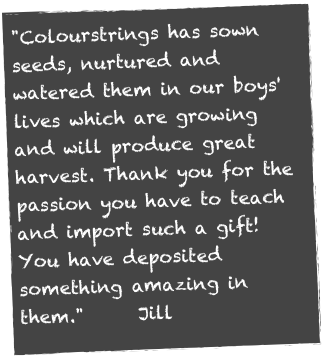 """Colourstrings has sown seeds, nurtured and watered them in our boys' lives which are growing and will produce great harvest. Thank you for the passion you have to teach and import such a gift! You have deposited something amazing in them.""      Jill"