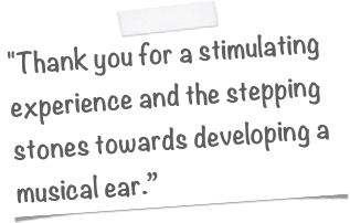 """Thank you for a stimulating experience and the stepping stones towards developing a musical ear."""