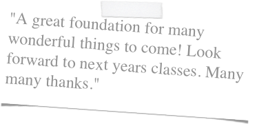 """A great foundation for many wonderful things to come! Look forward to next years classes. Many many thanks."""